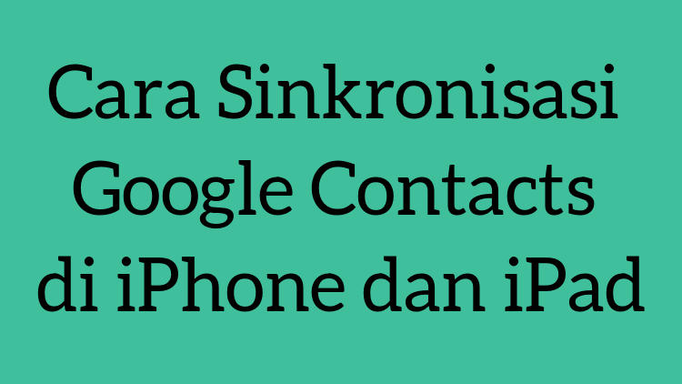 Cara Sinkronisasi Google Contacts Di Iphone Dan Ipad