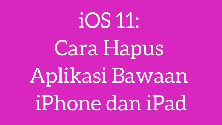 Ios 11 Cara Hapus Aplikasi Bawaan Iphone Dan Ipad