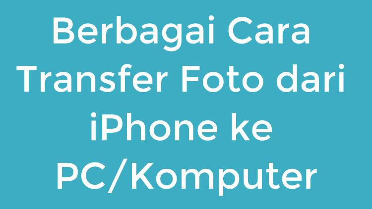 Berbagai Cara Transfer Foto Dari Iphone Ke Pc