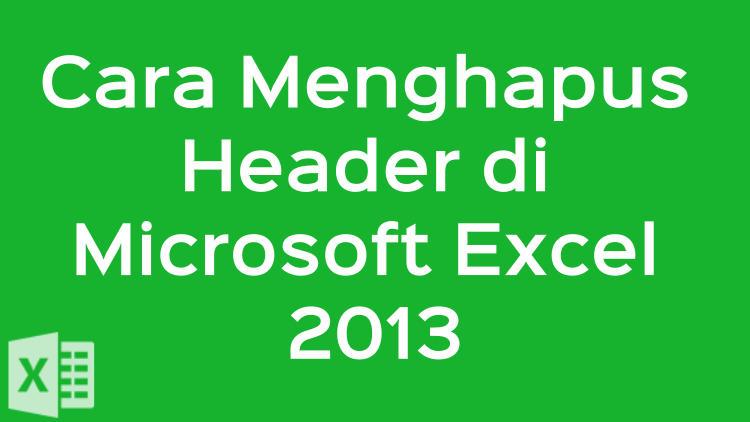 Cara Menghapus Header Di Microsoft Excel 2013
