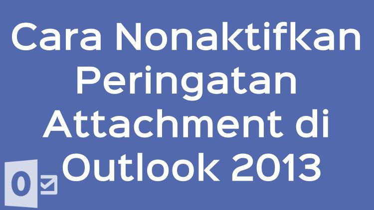 Cara Nonaktifkan Peringatan Attachment Di Outlook 2013