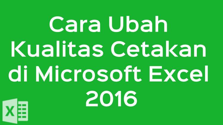 Cara Ubah Kualitas Cetakan Di Microsoft Excel 2016