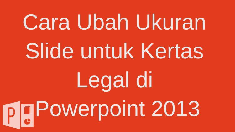 Cara Ubah Ukuran Slide Untuk Kertas Legal Di Powerpoint 2013