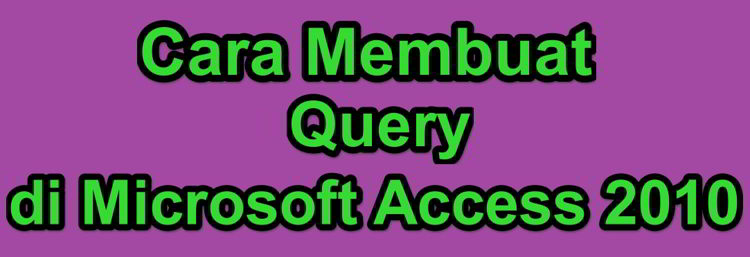 Cara Membuat Query Di Microsoft Access 2010